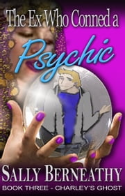 The Ex Who Conned a Psychic - Book Three, Charley's Ghost ebook by Sally Berneathy