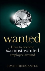 Wanted - How to become the most wanted employee around ebook by David Freemantle