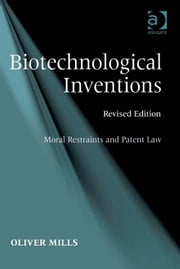 Biotechnological Inventions - Moral Restraints and Patent Law ebook by Dr Oliver Mills