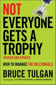 Not Everyone Gets A Trophy - How to Manage the Millennials ebook by Bruce Tulgan