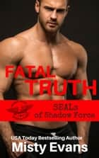 Fatal Truth - SEALs of Shadow Force, Book 1 ebook by Misty Evans