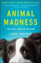 Animal Madness - How Anxious Dogs, Compulsive Parrots, and Elephants in Recovery Help Us Understand Ourselves e-kirjat by Laurel Braitman
