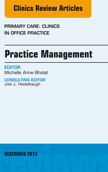 Practice Management, An Issue of Primary Care Clinics in Office Practice - E-Book ebook by Michelle Bholat, MD