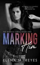 Marking Him #2 - Marked Series, #2 ebook by Elena M. Reyes
