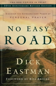 No Easy Road - Discover the Extraordinary Power of Personal Prayer ebook by Dick Eastman,Bill Bright