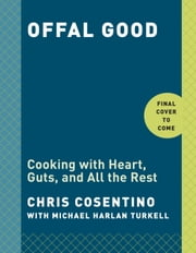 Offal Good - Cooking with Heart, Guts, and All the Rest ebook by Chris Cosentino,Michael Harlan Turkell