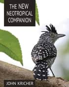 The New Neotropical Companion ebook by John Kricher