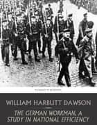 The German Workman, A Study in National Efficiency ebook by William Harbutt Dawson