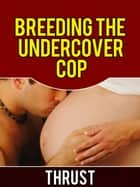 Breeding The Undercover Cop (Breeding, Impregnation and Anal Sex Erotica) ebook by Thrust