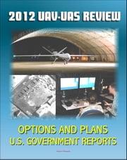 2012 Review of Military Unmanned Aerial Vehicle (UAV) and Unmanned Aerial Systems (UAS) Issues - Current and Future Plans for DOD Drones for Surveillance and Combat, Policy Options ebook by Progressive Management