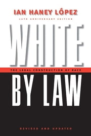 White by Law 10th Anniversary Edition - The Legal Construction of Race ebook by Ian Haney Lopez