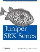 Juniper SRX Series - A Comprehensive Guide to Security Services on the SRX Series ebook by Brad Woodberg, Rob Cameron