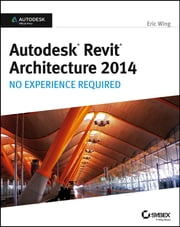 Autodesk Revit Architecture 2014 - No Experience Required Autodesk Official Press ebook by Eric Wing
