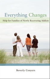 Everything Changes - Help for Families of Newly Recovering Addicts ebook by Beverly Conyers
