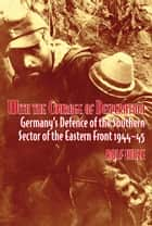 With the Courage of Desperation - Germany's Defence of the Southern Sector of the Eastern Front 1944-45 ebook by Rolf Hinze