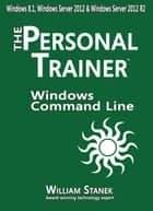 Windows Command Line: The Personal Trainer for Windows 8.1 Windows Server 2012 and Windows Server 2012 R2 ebook by William Stanek