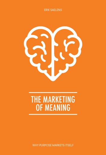 The Marketing of Meaning - Why purpose markets itself ebook by Erik Saelens
