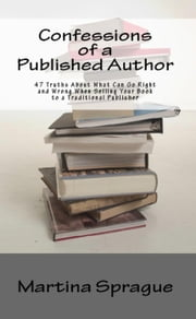 Confessions of a Published Author: 47 Truths About What Can Go Right and Wrong When Selling Your Book to a Traditional Publisher - Writer Talk ebook by Martina Sprague