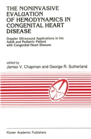 The Noninvasive Evaluation of Hemodynamics in Congenital Heart Disease - Doppler Ultrasound Applications in the Adult and Pediatric Patient with Congenital Heart Disease ebook by J.V. Chapman,G.R. Sutherland