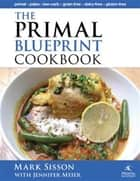 The Primal Blueprint Cookbook - Primal, Low Carb, Paleo, Grain-Free, Dairy-Free and Gluten-Free ebook by Sisson, Mark, Meier,...
