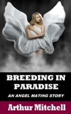 Breeding in Paradise: An Angel Mating Story ebook by Arthur Mitchell