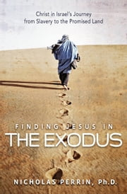 Finding Jesus In the Exodus - Christ in Israel's Journey from Slavery to the Promised Land ebook by Nicholas Perrin