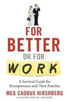 For Better or For Work: A Survival Guide for Entrepreneurs and Their Families ebook by Meg Hirshberg