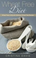 Wheat Free Diet: Wheat Free Living with Delicious Wheat Free Recipes ebook by Cristina Davis