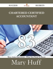 Chartered Certified Accountant 83 Success Secrets - 83 Most Asked Questions On Chartered Certified Accountant - What You Need To Know ebook by Mary Huff