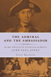 The Admiral and the Ambassador - One Man's Obsessive Search for the Body of John Paul Jones ebook by Scott Martelle