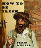 How to be Irish ebook by Denis O'Neill