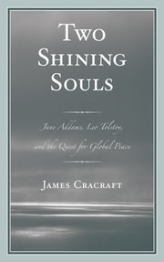 Two Shining Souls - Jane Addams, Leo Tolstoy, and the Quest for Global Peace ebook by James Cracraft