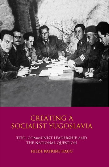 Creating a Socialist Yugoslavia - Tito, Communist Leadership and the National Question ebook by Hilde Katrine Haug