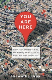You Are Here - From the Compass to GPS, the History and Future of How We Find Ourselves ebook by Hiawatha Bray