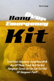 Hangover Emergency Kit - Treat Your Hangover Symptoms With Any Of These Tried-And-Tested Hangover Cures So You Can Get Rid Of Hangover Fast! ebook by Tina H. Lemay