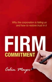 Firm Commitment - Why the corporation is failing us and how to restore trust in it ebook by Colin Mayer