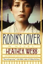 Rodin's Lover - A Novel ebook by Heather Webb