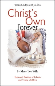 Christ's Own Forever Parent-God Parent Journal - Episcopal Baptism of Infants and Young Children ebook by Mary Lee Wile