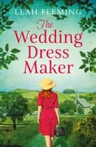 The Wedding Dress Maker - An unputdownable story of love, loss and the power of dreams ebook by Leah Fleming