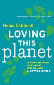 Loving this Planet - Leading Thinkers Talk About How to Make a Better World ebook by Helen Caldicott