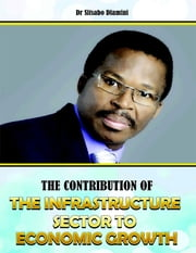 The Contribution of the Infrastructure Sector to Economic Growth ebook by Dr Sitsabo Dlamini
