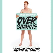 A Brief History of Oversharing - One Ginger's Anthology of Humiliation audiobook by Shawn Hitchins