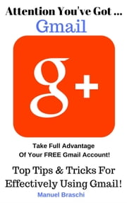 You've Got Gmail... Take Full Advantage Of Your Free Gmail Account! ebook by Manuel Braschi