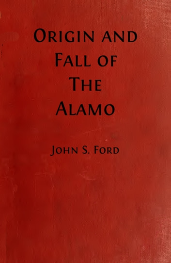 Origin and Fall of the Alamo (Illustrated) ebook by John S. Ford