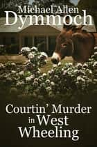 Courtin' Murder in West Wheeling ebook by Michael Allen Dymmoch