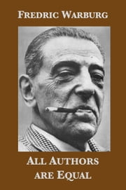 All authors are equal: The publishing life of Fredric Warburg, 1936-1971 ebook by Fredric Warburg