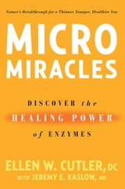 MicroMiracles - Discover the Healing Power of Enzymes ebook by Ellen W. Cutler,Jeremy Kaslow
