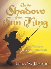 In the Shadow of the Sun King - The Winding Road to Versailles ebook by Leila W. Jamison