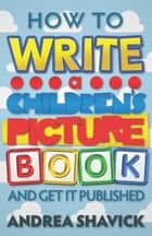 How to Write a Children's Picture Book and Get it Published ebook by Andrea Shavick