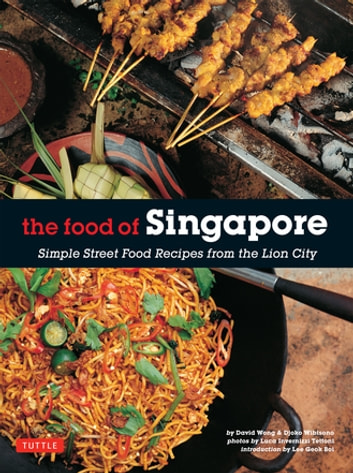 Food of Singapore - Simple Street Food Recipes from the Lion City ebook by Djoko Wibisono,David Wong,Luca Invernizzi Tettoni